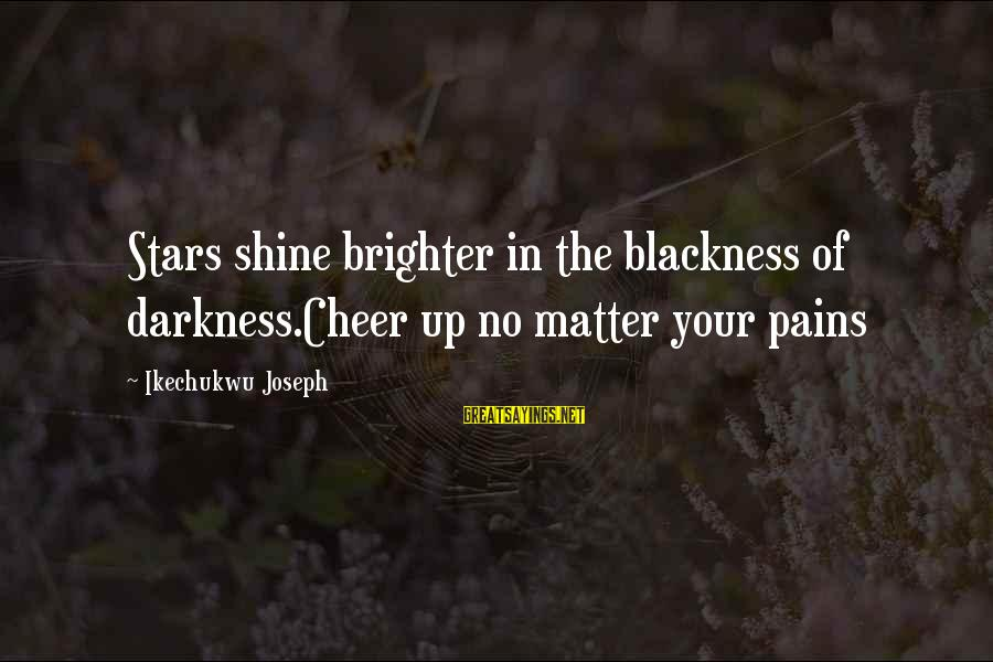 Cheer Up Inspirational Sayings By Ikechukwu Joseph: Stars shine brighter in the blackness of darkness.Cheer up no matter your pains