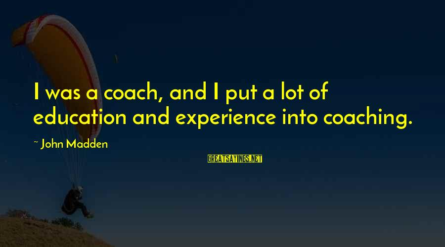 Cheer Up Inspirational Sayings By John Madden: I was a coach, and I put a lot of education and experience into coaching.