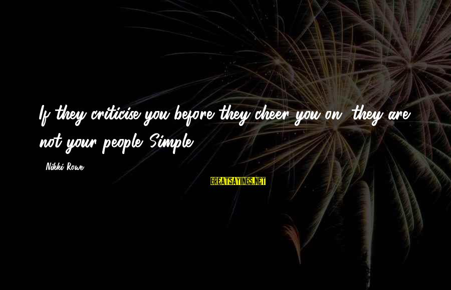Cheer Up Inspirational Sayings By Nikki Rowe: If they criticise you before they cheer you on, they are not your people. Simple.
