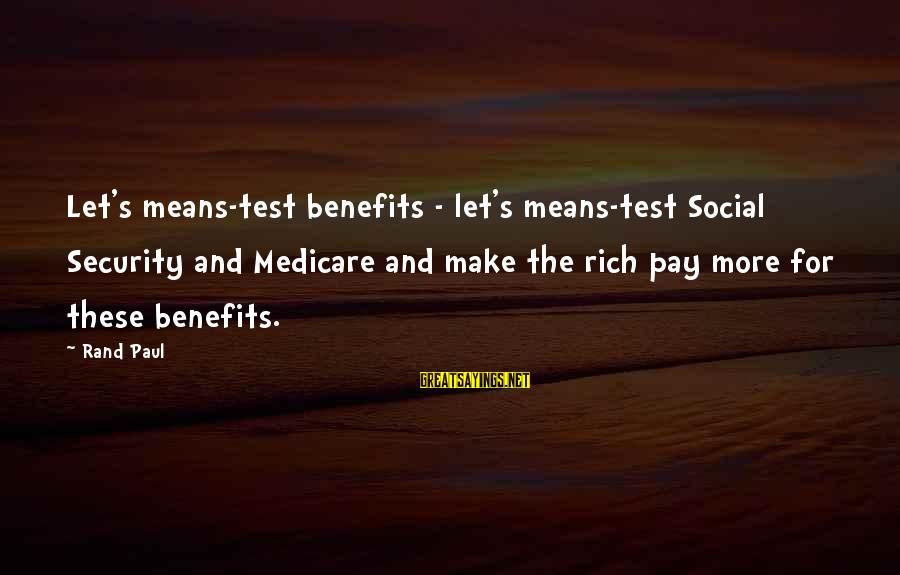 Cheer Up Inspirational Sayings By Rand Paul: Let's means-test benefits - let's means-test Social Security and Medicare and make the rich pay