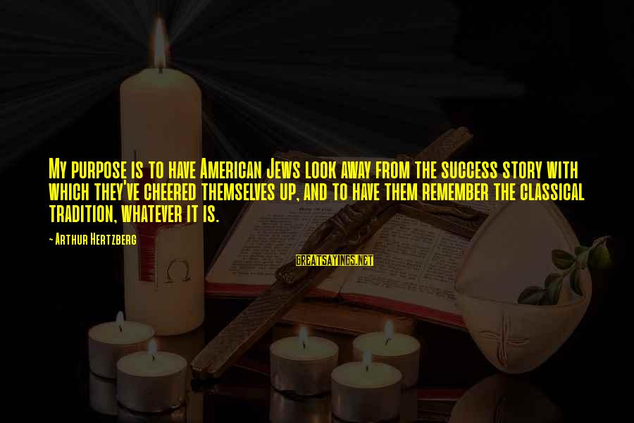 Cheered Up Sayings By Arthur Hertzberg: My purpose is to have American Jews look away from the success story with which
