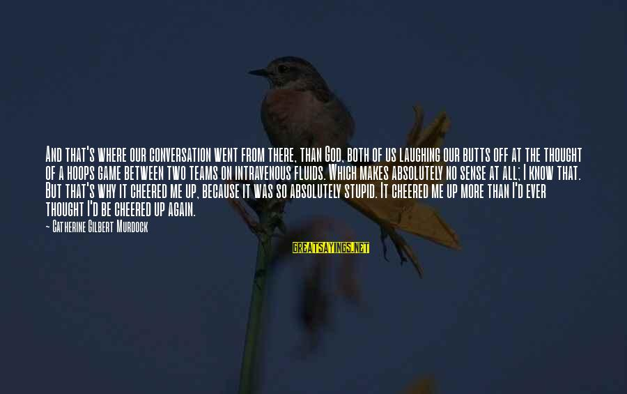 Cheered Up Sayings By Catherine Gilbert Murdock: And that's where our conversation went from there, than God, both of us laughing our