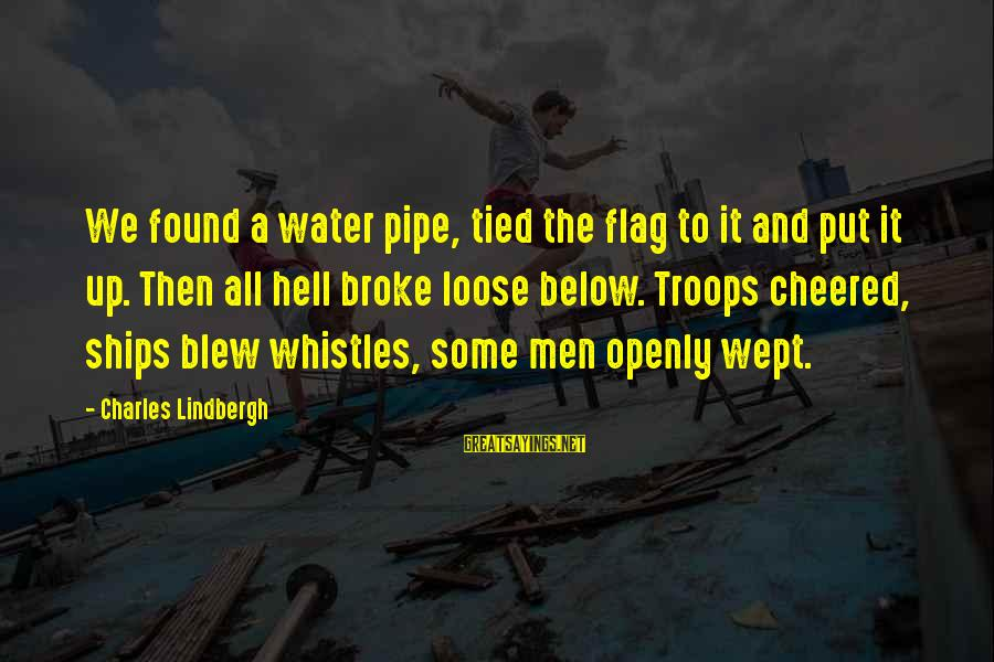 Cheered Up Sayings By Charles Lindbergh: We found a water pipe, tied the flag to it and put it up. Then