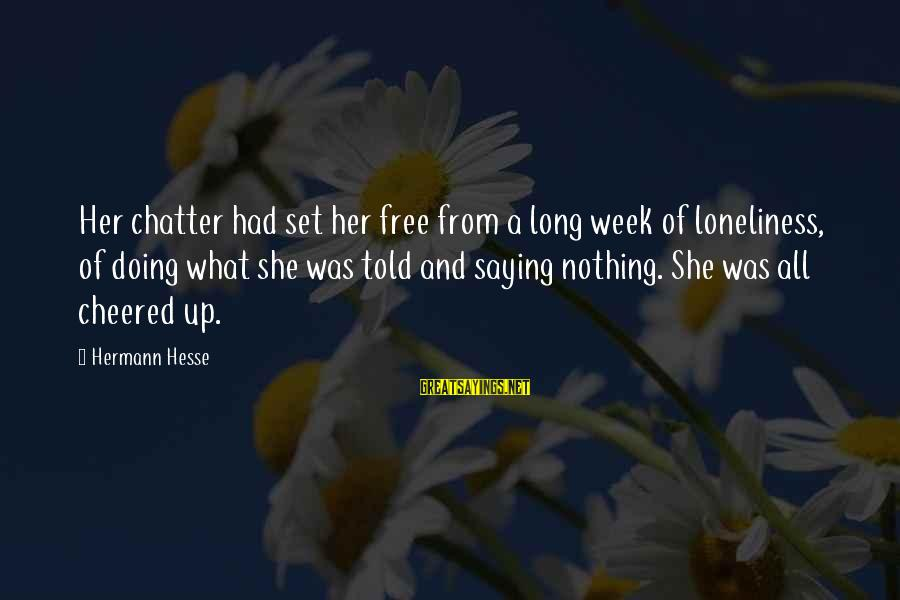 Cheered Up Sayings By Hermann Hesse: Her chatter had set her free from a long week of loneliness, of doing what