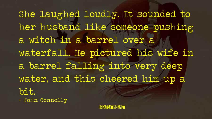 Cheered Up Sayings By John Connolly: She laughed loudly. It sounded to her husband like someone pushing a witch in a