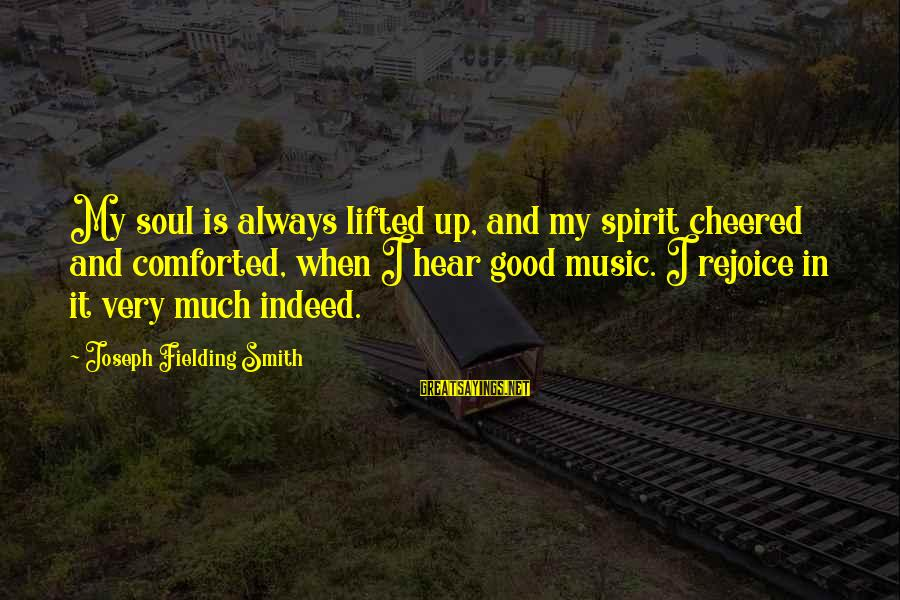 Cheered Up Sayings By Joseph Fielding Smith: My soul is always lifted up, and my spirit cheered and comforted, when I hear