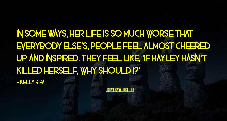 Cheered Up Sayings By Kelly Ripa: In some ways, her life is so much worse that everybody else's, people feel almost