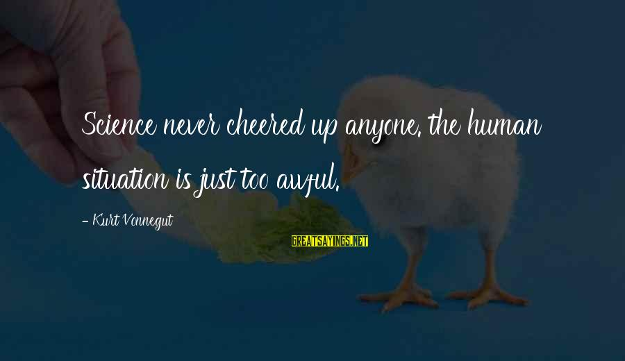 Cheered Up Sayings By Kurt Vonnegut: Science never cheered up anyone. the human situation is just too awful.