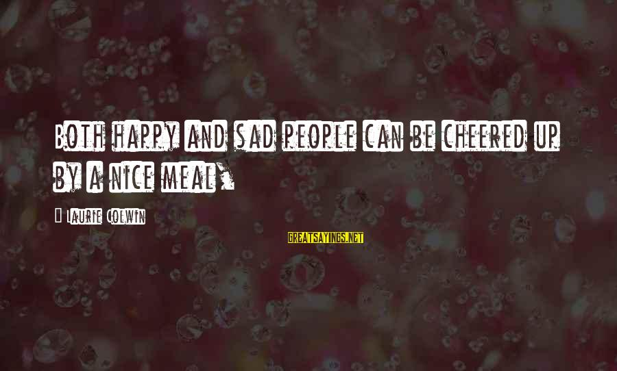 Cheered Up Sayings By Laurie Colwin: Both happy and sad people can be cheered up by a nice meal,