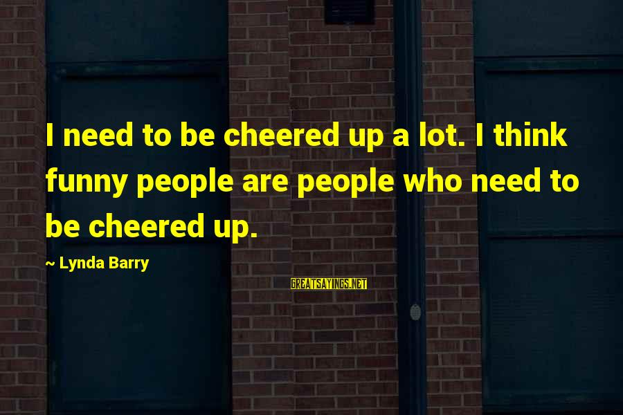 Cheered Up Sayings By Lynda Barry: I need to be cheered up a lot. I think funny people are people who