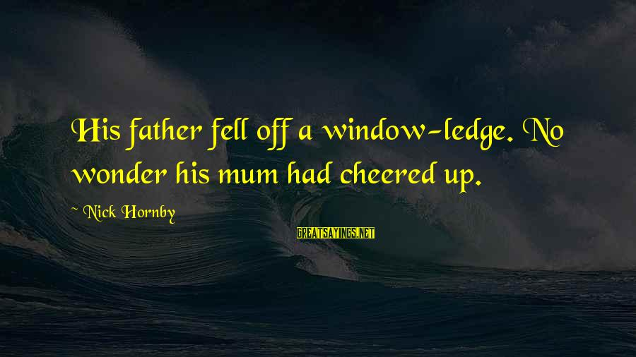 Cheered Up Sayings By Nick Hornby: His father fell off a window-ledge. No wonder his mum had cheered up.