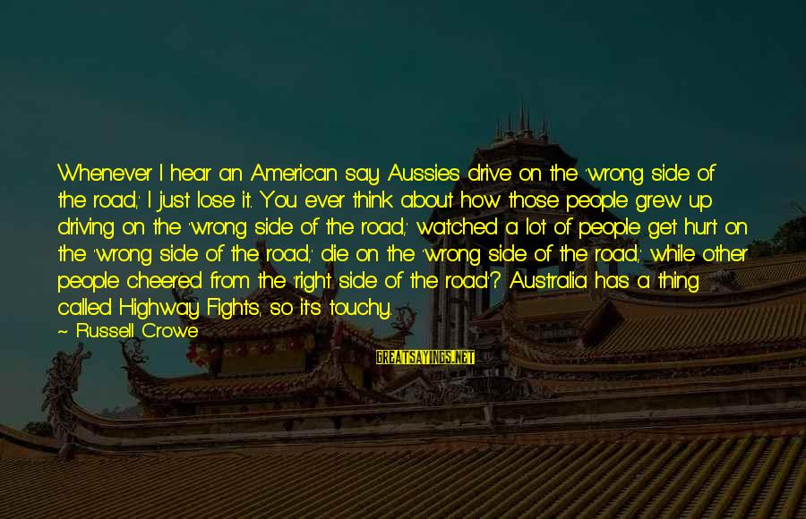 Cheered Up Sayings By Russell Crowe: Whenever I hear an American say Aussies drive on the 'wrong side of the road,'