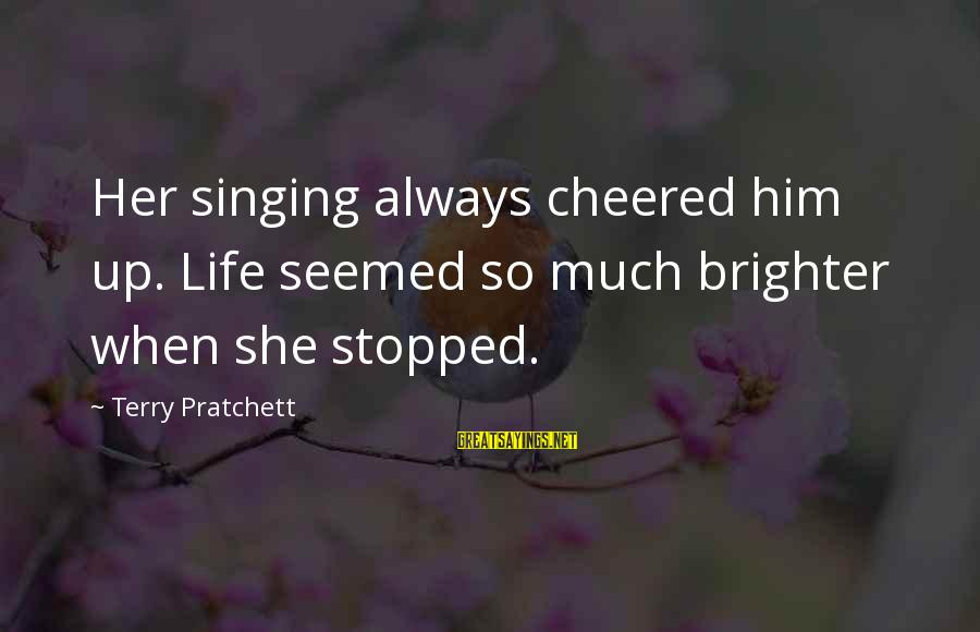 Cheered Up Sayings By Terry Pratchett: Her singing always cheered him up. Life seemed so much brighter when she stopped.