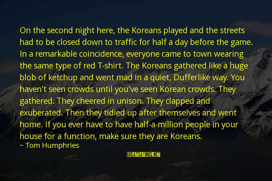 Cheered Up Sayings By Tom Humphries: On the second night here, the Koreans played and the streets had to be closed