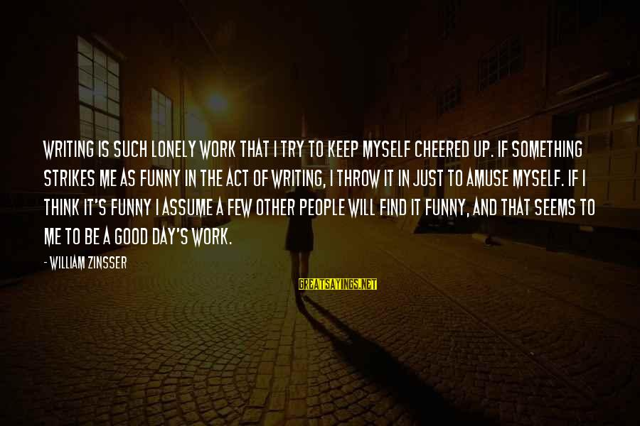 Cheered Up Sayings By William Zinsser: Writing is such lonely work that I try to keep myself cheered up. If something