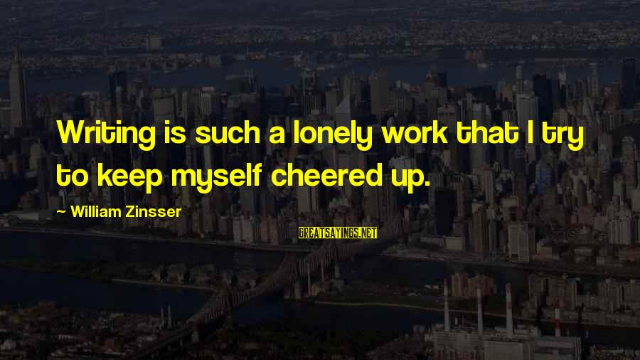 Cheered Up Sayings By William Zinsser: Writing is such a lonely work that I try to keep myself cheered up.