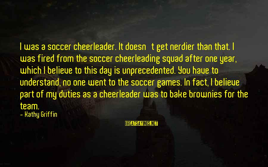 Cheerleader Team Sayings By Kathy Griffin: I was a soccer cheerleader. It doesn't get nerdier than that. I was fired from