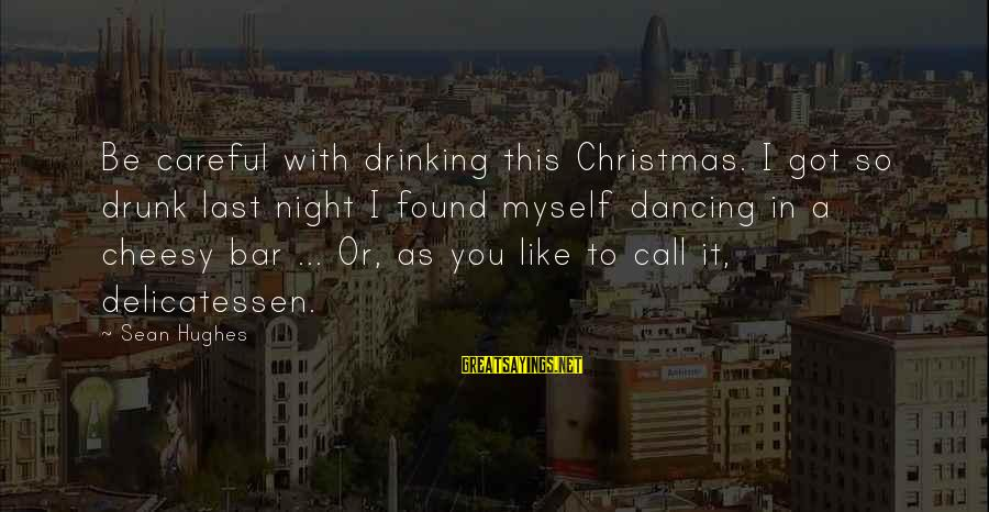 Cheesy Christmas Sayings By Sean Hughes: Be careful with drinking this Christmas. I got so drunk last night I found myself
