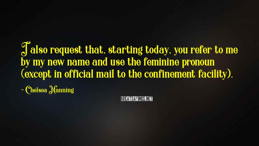 Chelsea Manning Sayings: I also request that, starting today, you refer to me by my new name and