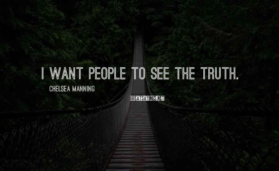 Chelsea Manning Sayings: I want people to see the truth.