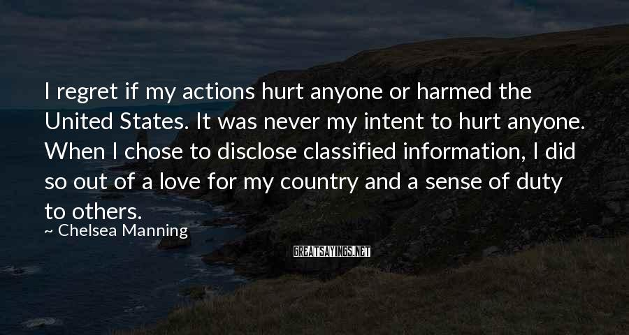 Chelsea Manning Sayings: I regret if my actions hurt anyone or harmed the United States. It was never