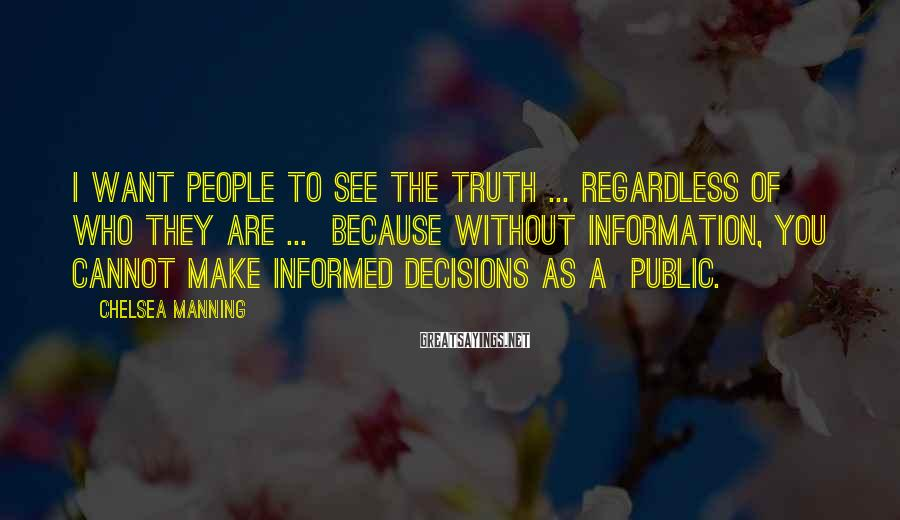 Chelsea Manning Sayings: I want people to see the truth ... regardless of who they are ... because