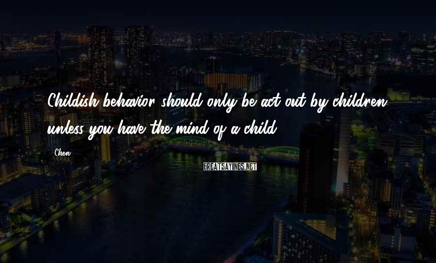 Chen Sayings: Childish behavior should only be act out by children, unless you have the mind of