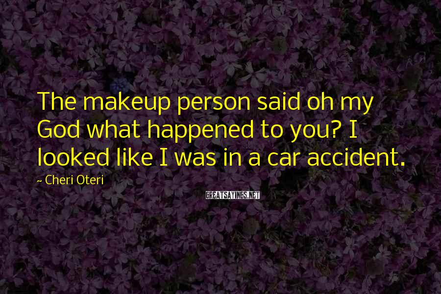 Cheri Oteri Sayings: The makeup person said oh my God what happened to you? I looked like I