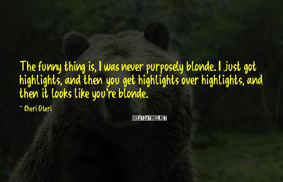 Cheri Oteri Sayings: The funny thing is, I was never purposely blonde. I just got highlights, and then