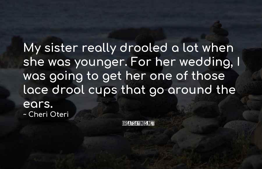 Cheri Oteri Sayings: My sister really drooled a lot when she was younger. For her wedding, I was