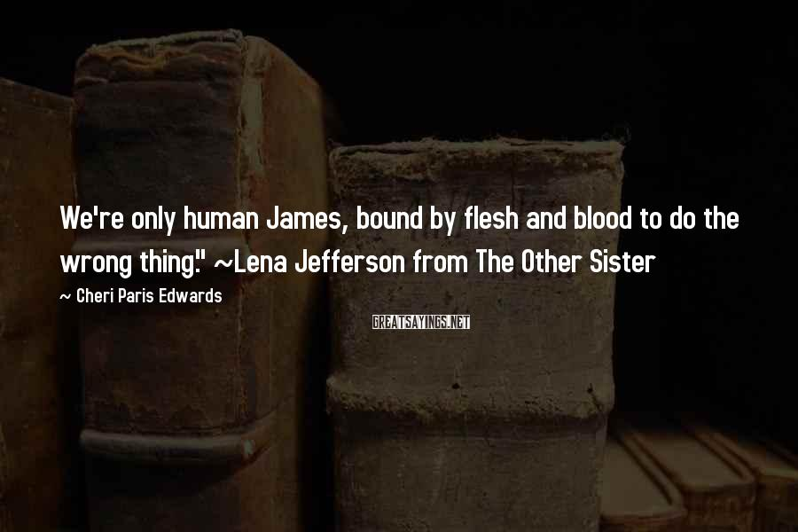 """Cheri Paris Edwards Sayings: We're only human James, bound by flesh and blood to do the wrong thing."""" ~Lena"""
