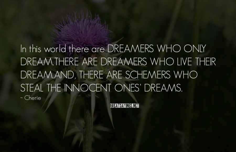 Cherie Sayings: In this world there are DREAMERS WHO ONLY DREAM.THERE ARE DREAMERS WHO LIVE THEIR DREAM.AND,