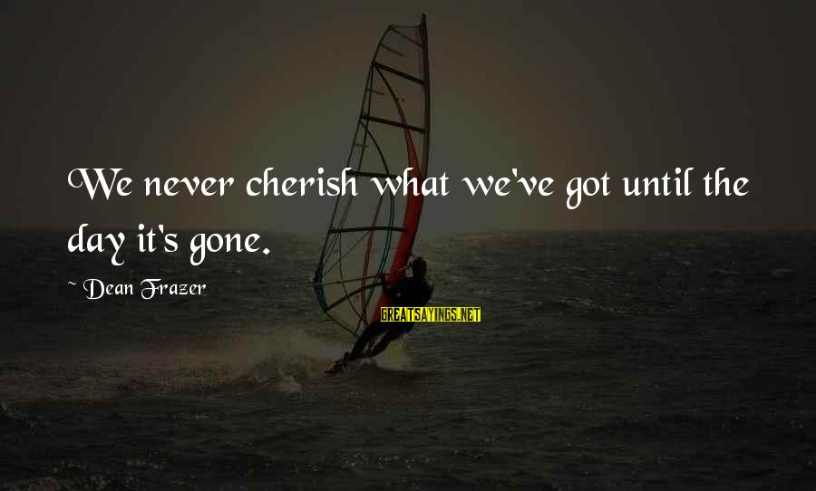 Cherish What You Got Sayings By Dean Frazer: We never cherish what we've got until the day it's gone.