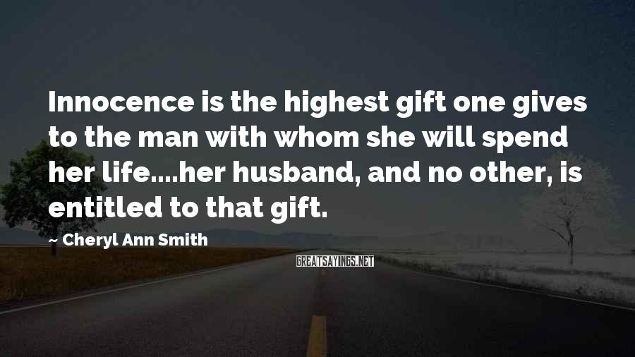 Cheryl Ann Smith Sayings: Innocence is the highest gift one gives to the man with whom she will spend