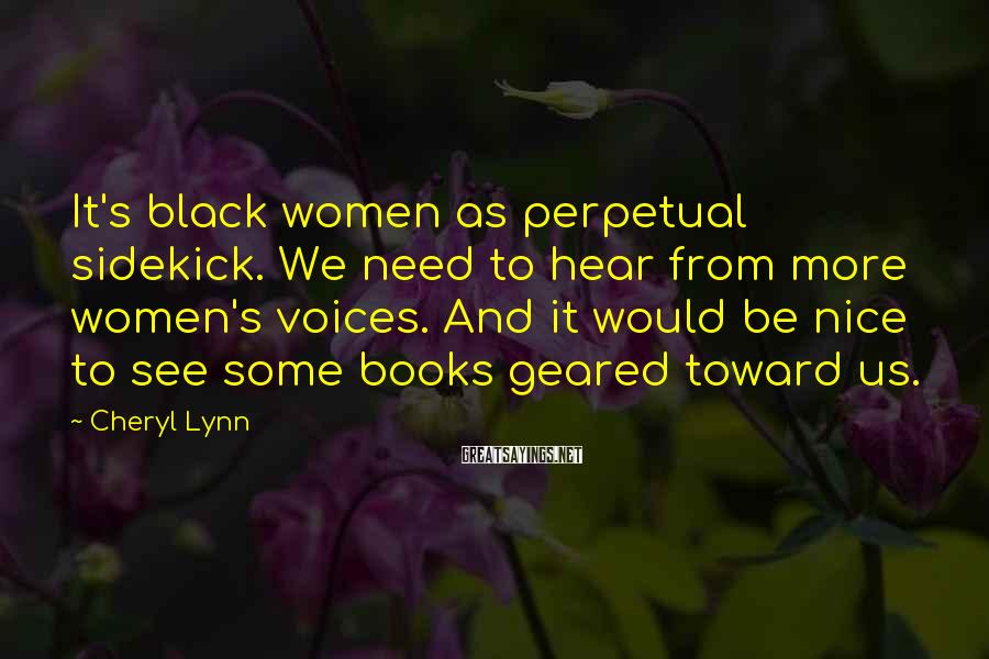 Cheryl Lynn Sayings: It's black women as perpetual sidekick. We need to hear from more women's voices. And