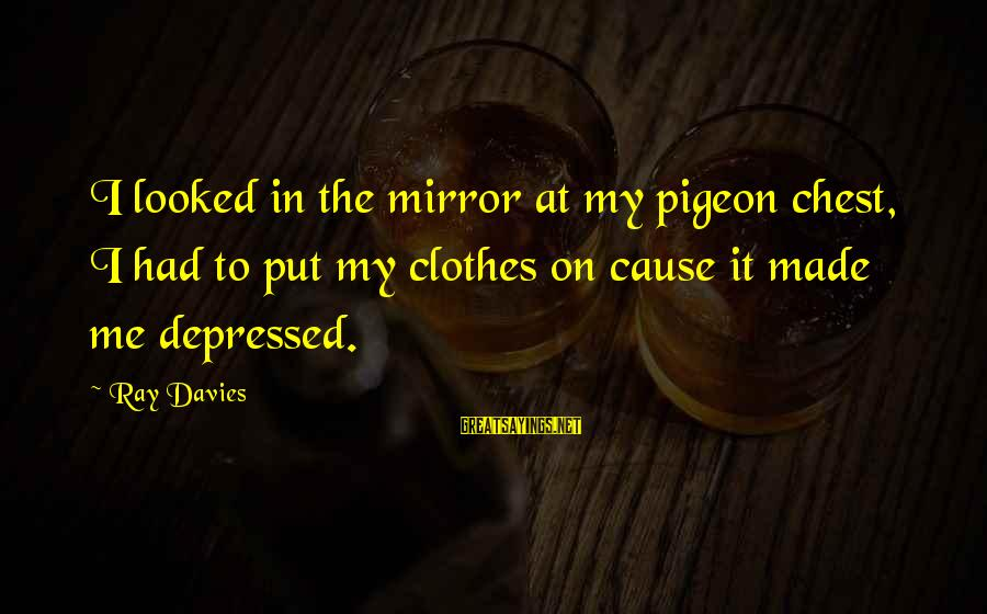 Chest X Ray Sayings By Ray Davies: I looked in the mirror at my pigeon chest, I had to put my clothes