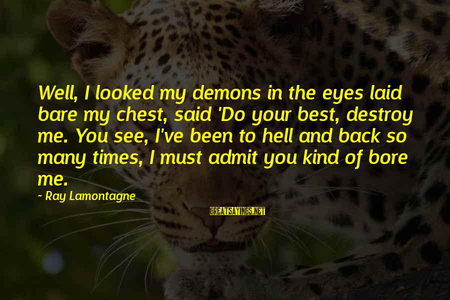 Chest X Ray Sayings By Ray Lamontagne: Well, I looked my demons in the eyes laid bare my chest, said 'Do your