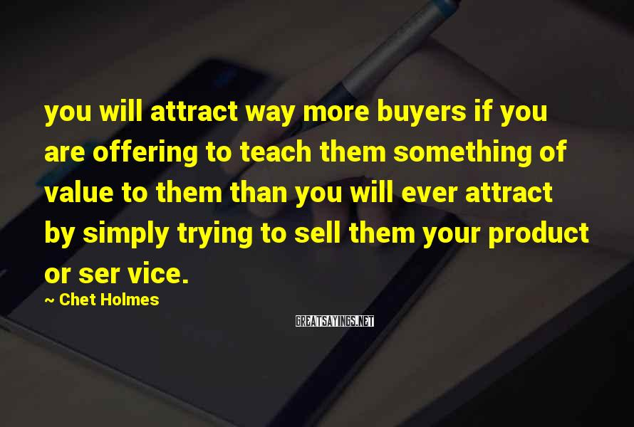 Chet Holmes Sayings: you will attract way more buyers if you are offering to teach them something of
