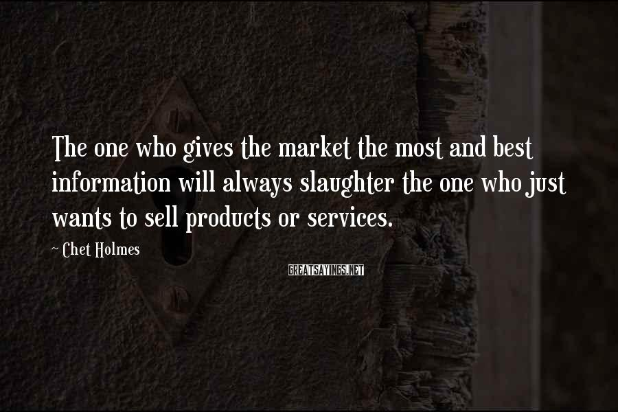 Chet Holmes Sayings: The one who gives the market the most and best information will always slaughter the