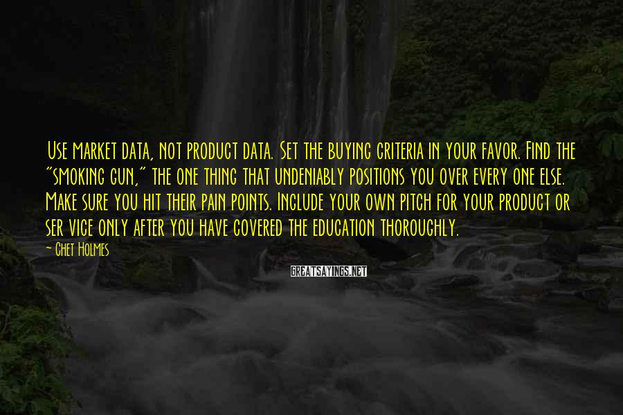 Chet Holmes Sayings: Use market data, not product data. Set the buying criteria in your favor. Find the