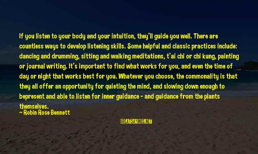 Chi Kung Sayings By Robin Rose Bennett: If you listen to your body and your intuition, they'll guide you well. There are