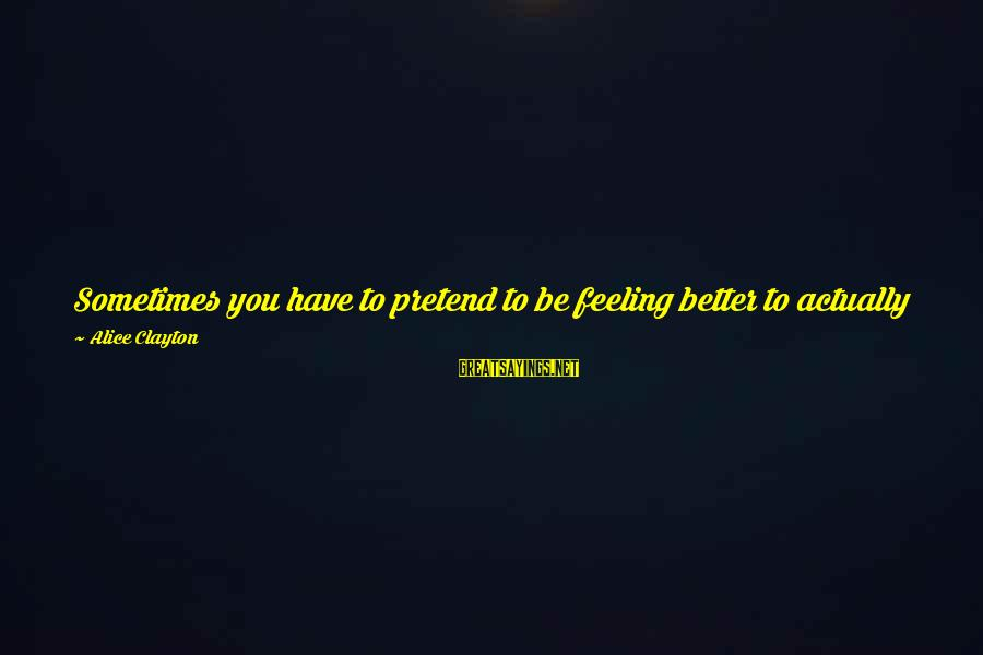 Chick Lit Sayings By Alice Clayton: Sometimes you have to pretend to be feeling better to actually feel better. It's why