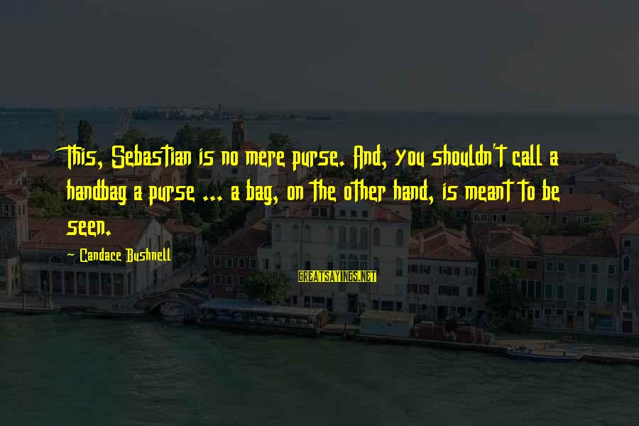 Chick Lit Sayings By Candace Bushnell: This, Sebastian is no mere purse. And, you shouldn't call a handbag a purse ...
