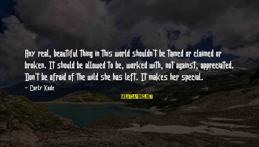 Chick Lit Sayings By Carly Kade: Any real, beautiful thing in this world shouldn't be tamed or claimed or broken. It