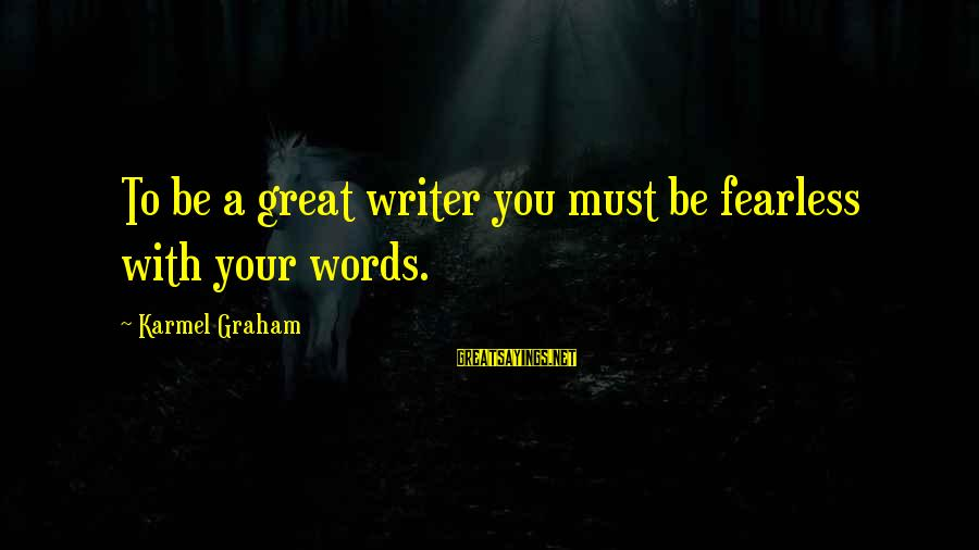 Chick Lit Sayings By Karmel Graham: To be a great writer you must be fearless with your words.