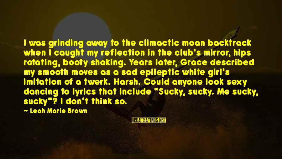 Chick Lit Sayings By Leah Marie Brown: I was grinding away to the climactic moan backtrack when I caught my reflection in