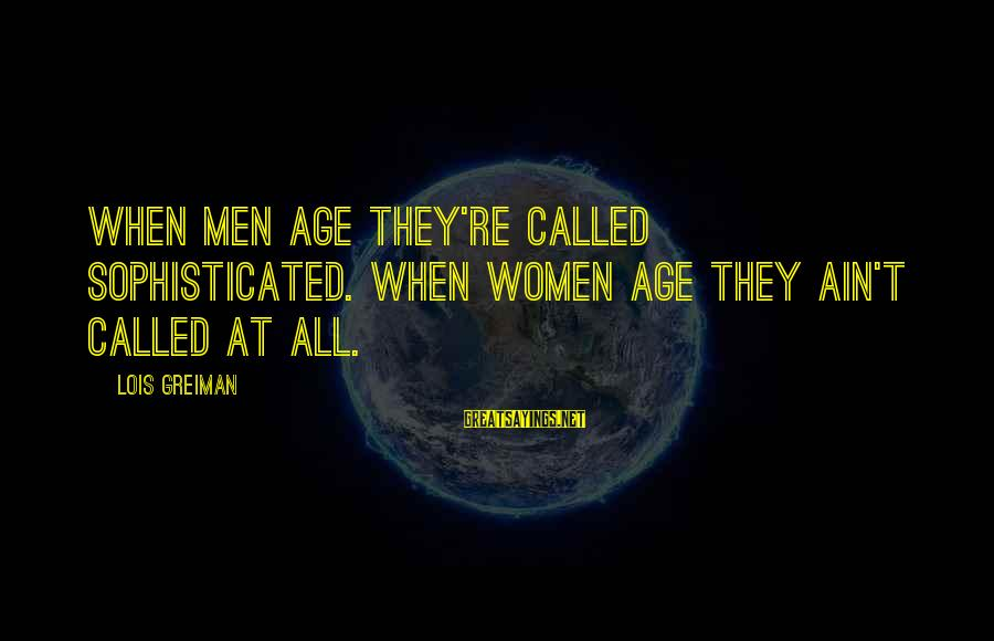 Chick Lit Sayings By Lois Greiman: When men age they're called sophisticated. When women age they ain't called at all.