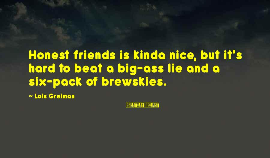 Chick Lit Sayings By Lois Greiman: Honest friends is kinda nice, but it's hard to beat a big-ass lie and a