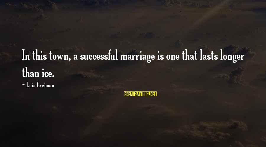 Chick Lit Sayings By Lois Greiman: In this town, a successful marriage is one that lasts longer than ice.