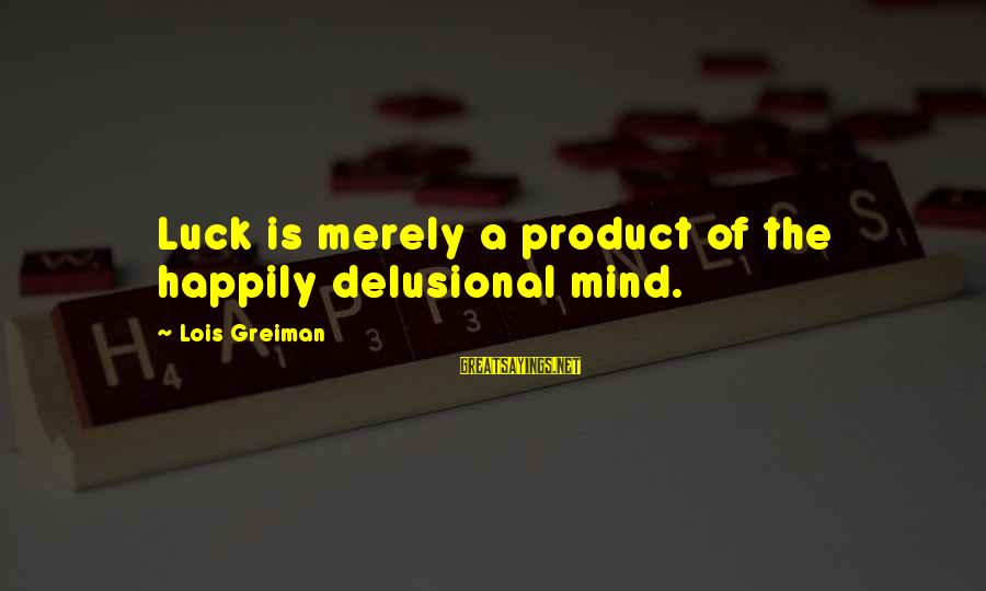 Chick Lit Sayings By Lois Greiman: Luck is merely a product of the happily delusional mind.